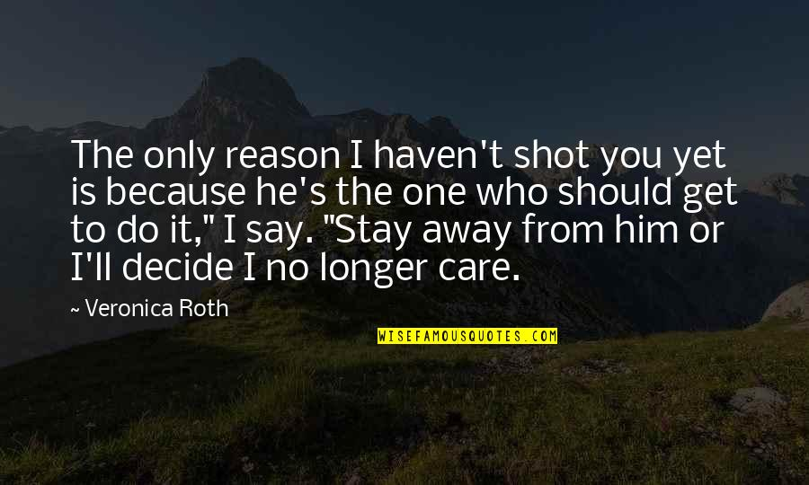I Do It Because I Care Quotes By Veronica Roth: The only reason I haven't shot you yet