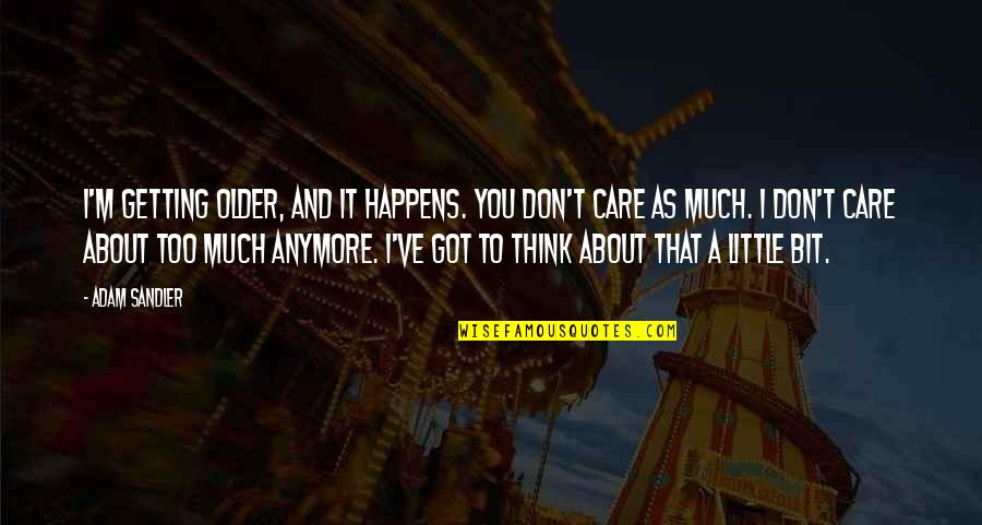 I Don Care Anymore Quotes By Adam Sandler: I'm getting older, and it happens. You don't