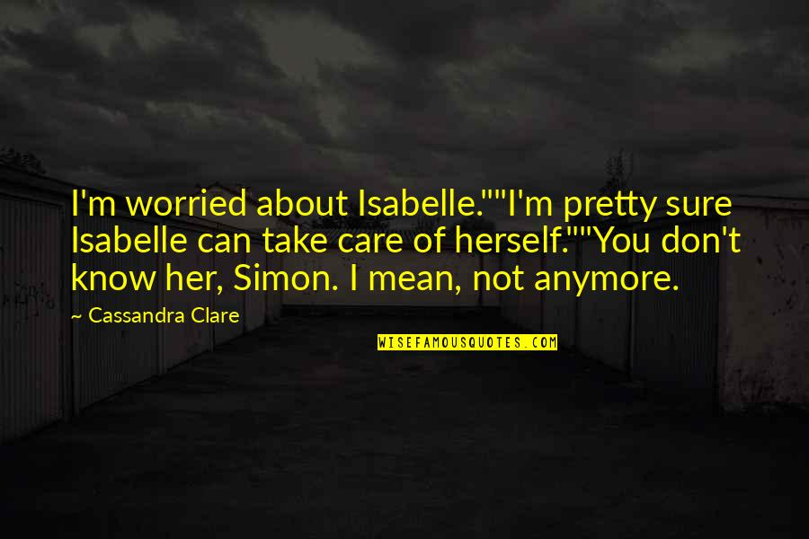 "I Don Care Anymore Quotes By Cassandra Clare: I'm worried about Isabelle.""""I'm pretty sure Isabelle can"