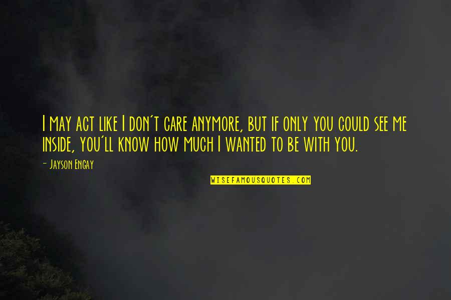 I Don Care Anymore Quotes By Jayson Engay: I may act like I don't care anymore,