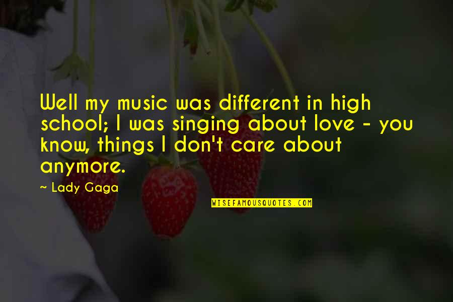 I Don Care Anymore Quotes By Lady Gaga: Well my music was different in high school;