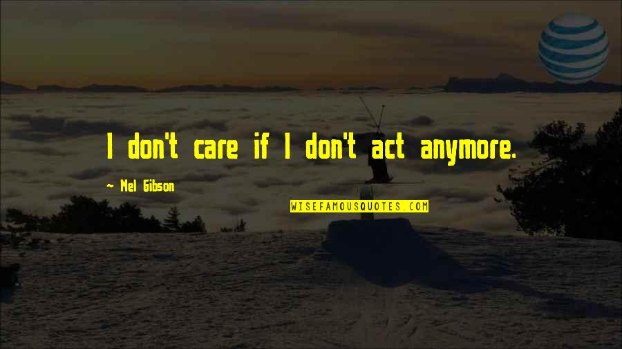 I Don Care Anymore Quotes By Mel Gibson: I don't care if I don't act anymore.
