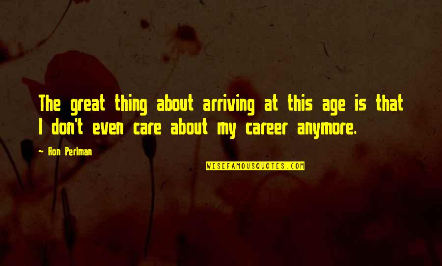 I Don Care Anymore Quotes By Ron Perlman: The great thing about arriving at this age