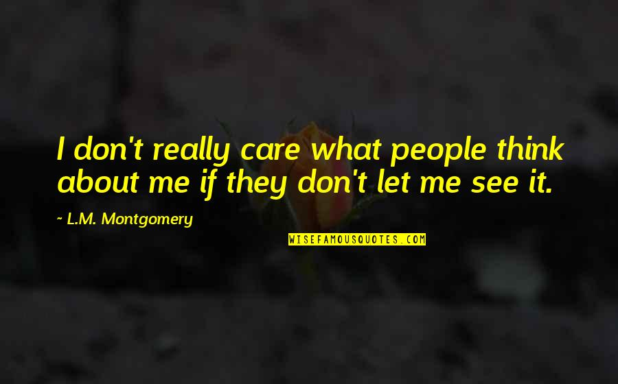 I Don't Care What You Think Of Me Quotes By L.M. Montgomery: I don't really care what people think about