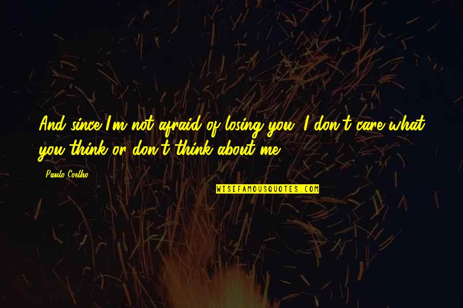 I Don't Care What You Think Of Me Quotes By Paulo Coelho: And since I'm not afraid of losing you,