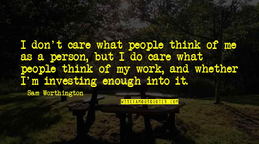I Don't Care What You Think Of Me Quotes By Sam Worthington: I don't care what people think of me