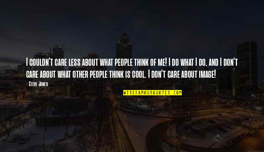 I Don't Care What You Think Of Me Quotes By Steve Jones: I couldn't care less about what people think