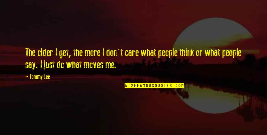 I Don't Care What You Think Of Me Quotes By Tommy Lee: The older I get, the more I don't