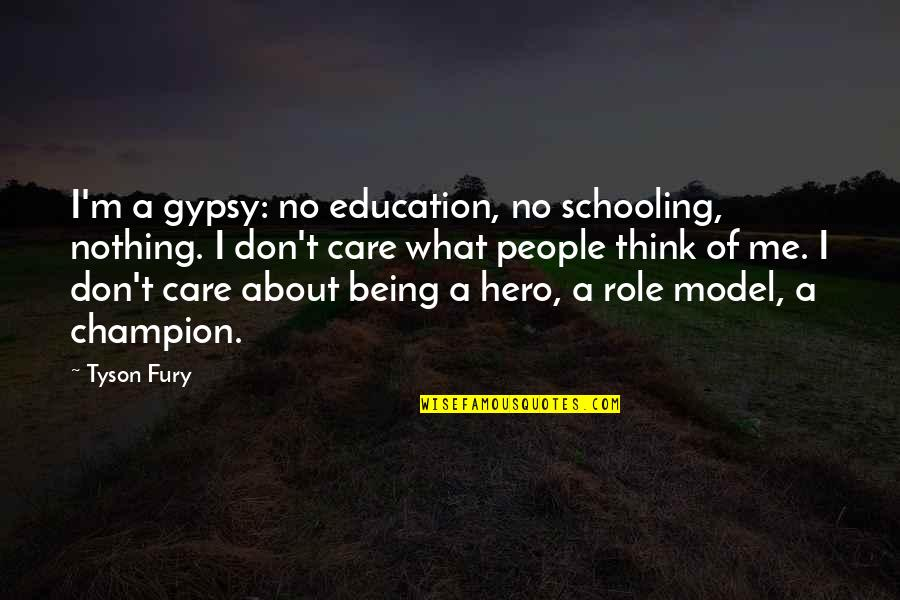 I Don't Care What You Think Of Me Quotes By Tyson Fury: I'm a gypsy: no education, no schooling, nothing.