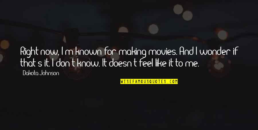 I Don't Know If U Like Me Quotes By Dakota Johnson: Right now, I'm known for making movies. And