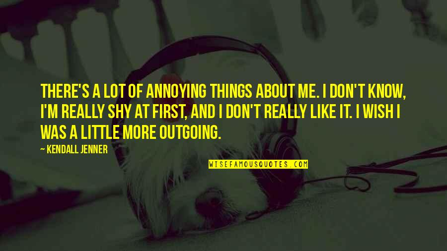I Don't Know If U Like Me Quotes By Kendall Jenner: There's a lot of annoying things about me.