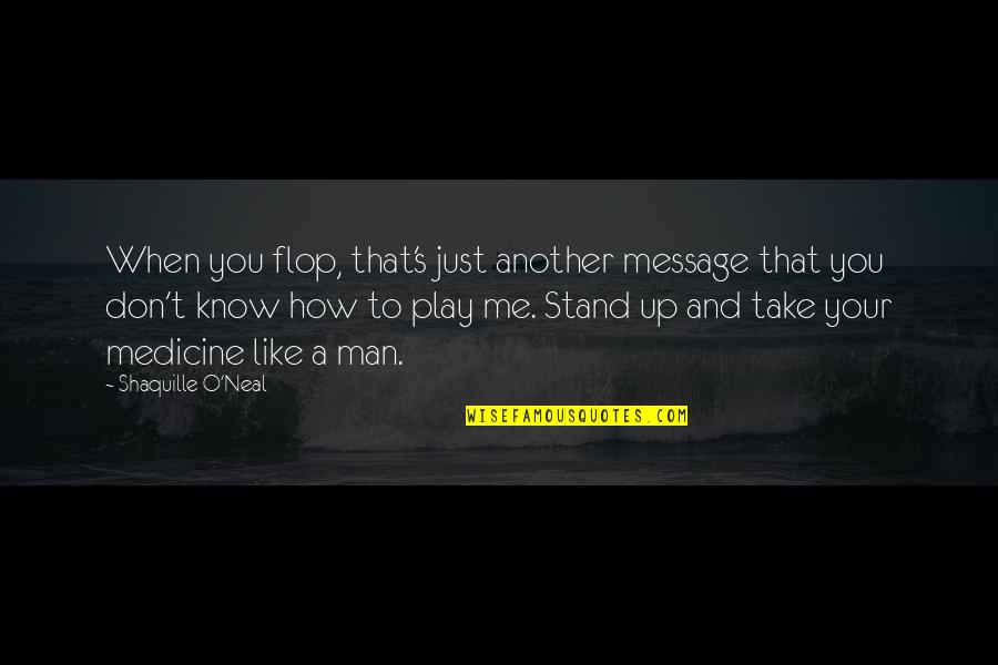 I Don't Know If U Like Me Quotes By Shaquille O'Neal: When you flop, that's just another message that