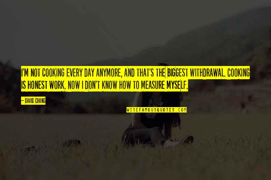 I Don't Know Myself Anymore Quotes By David Chang: I'm not cooking every day anymore, and that's