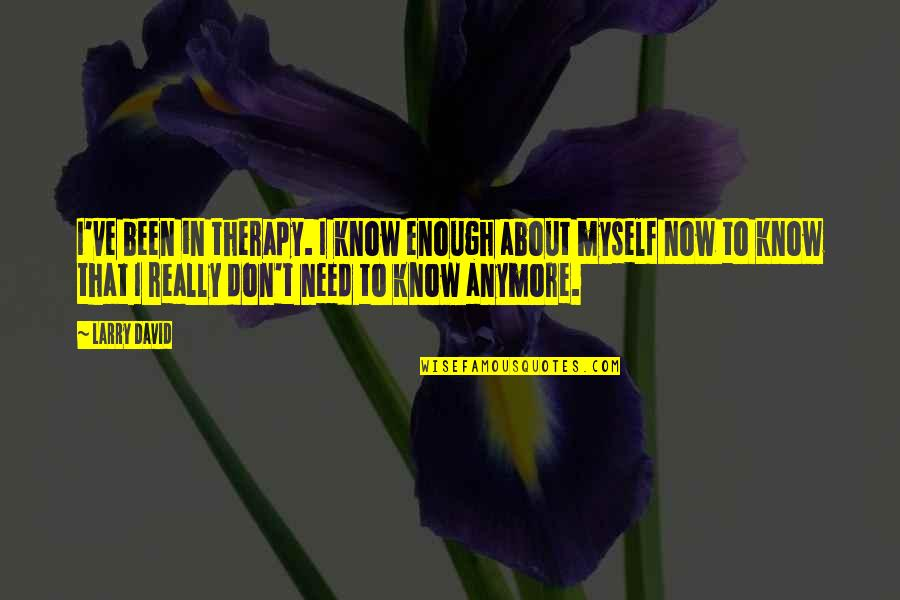 I Don't Know Myself Anymore Quotes By Larry David: I've been in therapy. I know enough about