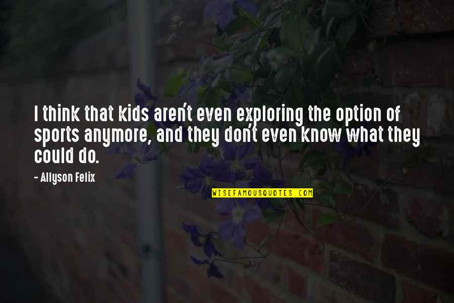I Don't Know What To Do Anymore Quotes By Allyson Felix: I think that kids aren't even exploring the