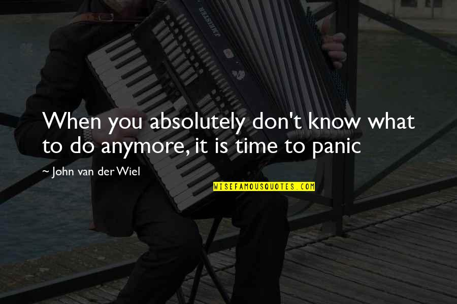 I Don't Know What To Do Anymore Quotes By John Van Der Wiel: When you absolutely don't know what to do