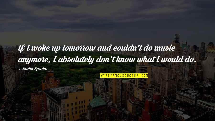 I Don't Know What To Do Anymore Quotes By Jordin Sparks: If I woke up tomorrow and couldn't do