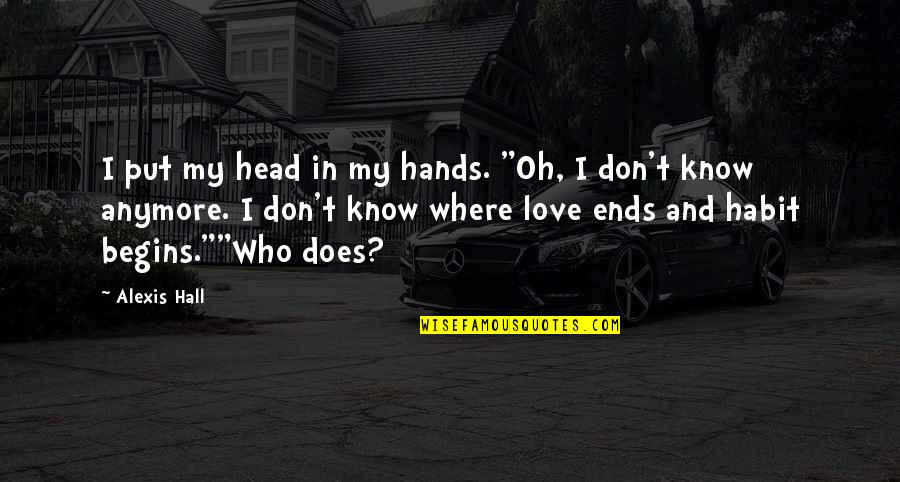 """I Don't Know Who I Am Anymore Quotes By Alexis Hall: I put my head in my hands. """"Oh,"""