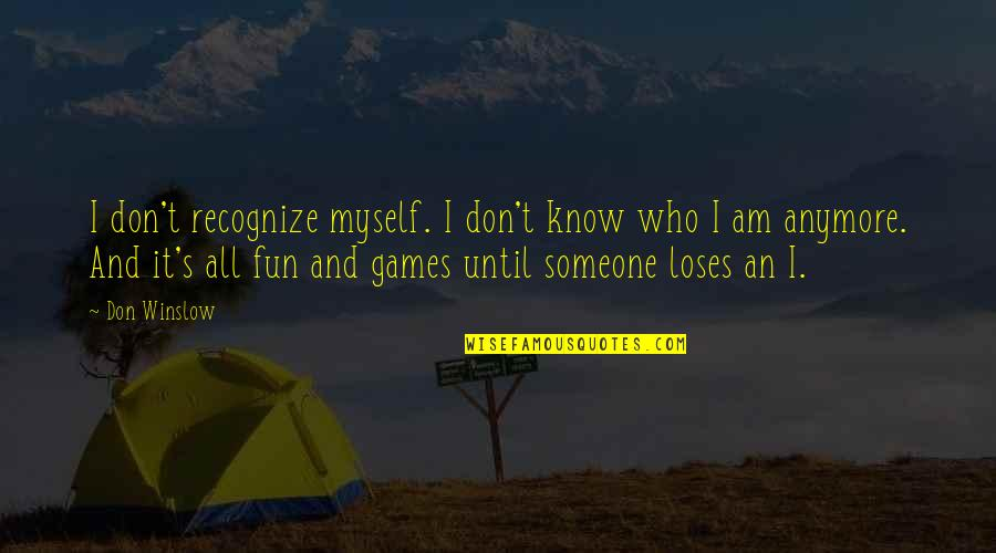 I Don't Know Who I Am Anymore Quotes By Don Winslow: I don't recognize myself. I don't know who