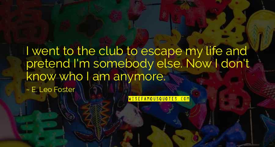 I Don't Know Who I Am Anymore Quotes By E. Leo Foster: I went to the club to escape my