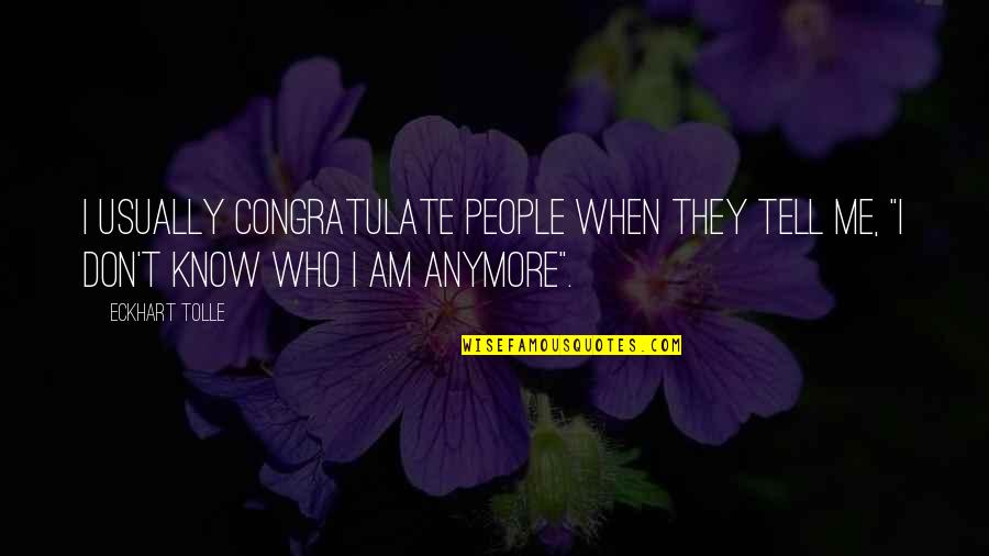 I Don't Know Who I Am Anymore Quotes By Eckhart Tolle: I usually congratulate people when they tell me,
