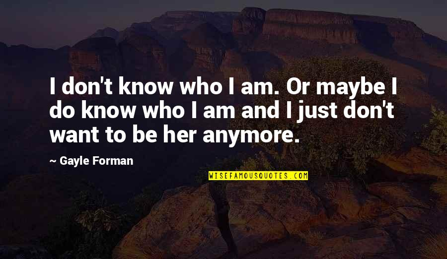 I Don't Know Who I Am Anymore Quotes By Gayle Forman: I don't know who I am. Or maybe