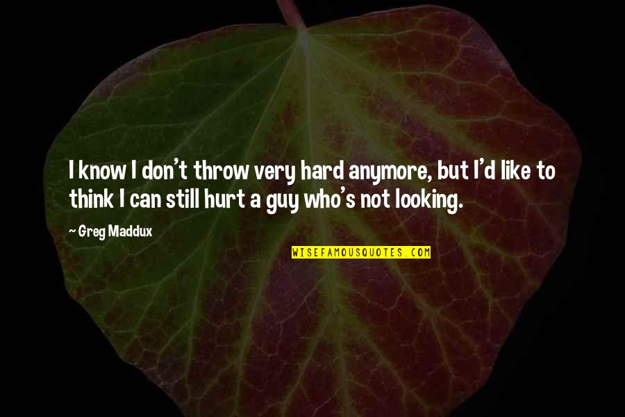 I Don't Know Who I Am Anymore Quotes By Greg Maddux: I know I don't throw very hard anymore,