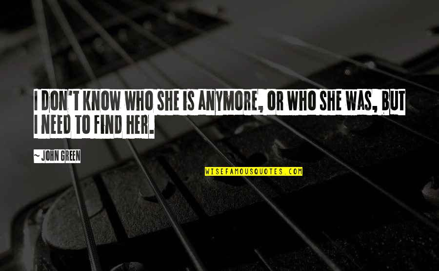 I Don't Know Who I Am Anymore Quotes By John Green: I don't know who she is anymore, or