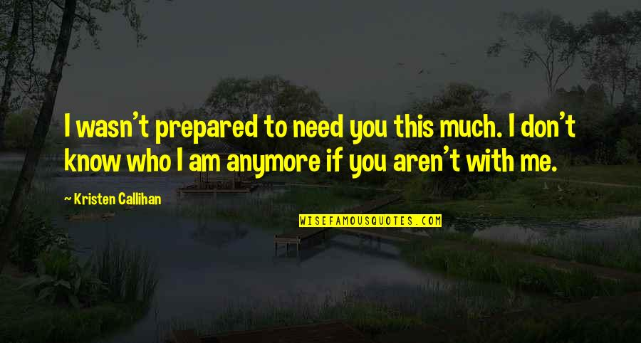 I Don't Know Who I Am Anymore Quotes By Kristen Callihan: I wasn't prepared to need you this much.