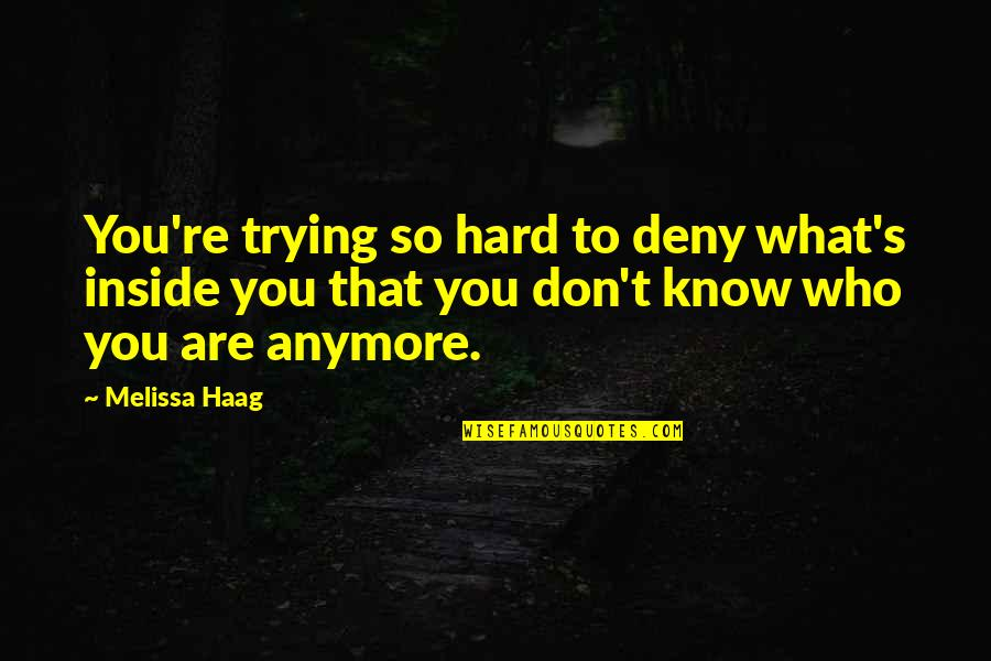 I Don't Know Who I Am Anymore Quotes By Melissa Haag: You're trying so hard to deny what's inside