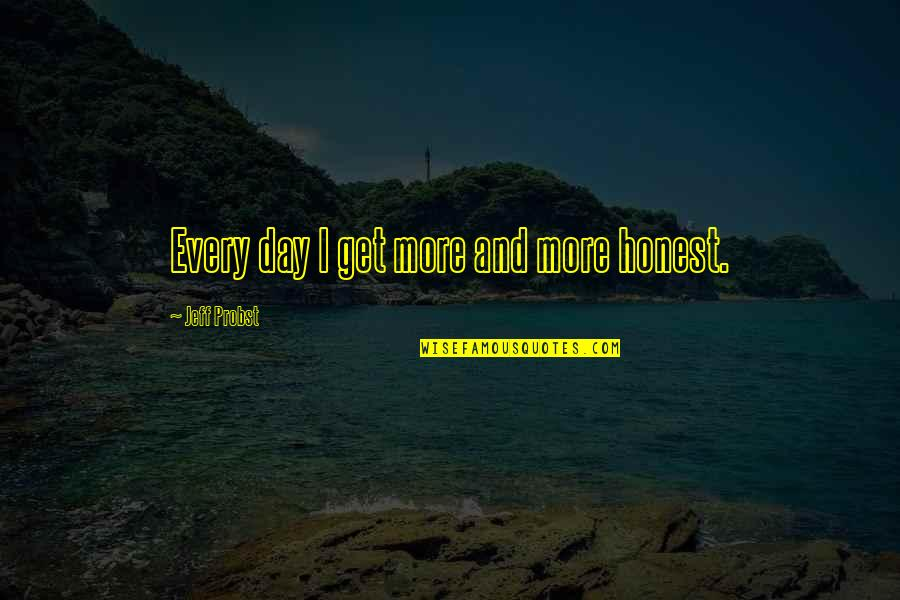 I Don't Know Who To Trust Anymore Quotes By Jeff Probst: Every day I get more and more honest.