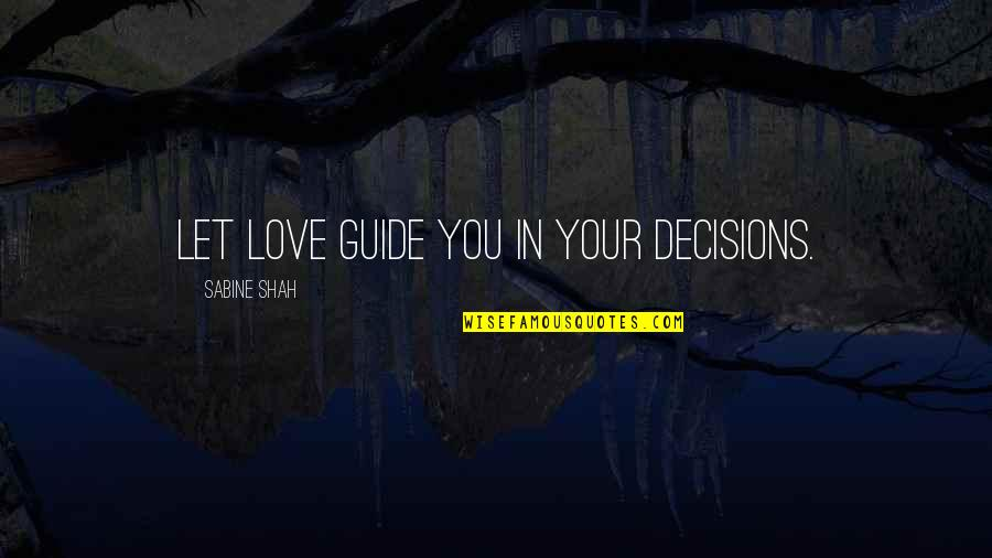 I Don't Know Who To Trust Anymore Quotes By Sabine Shah: Let love guide you in your decisions.