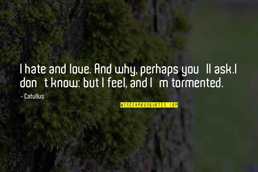 I Don't Know Why I Love You Quotes By Catullus: I hate and love. And why, perhaps you'll