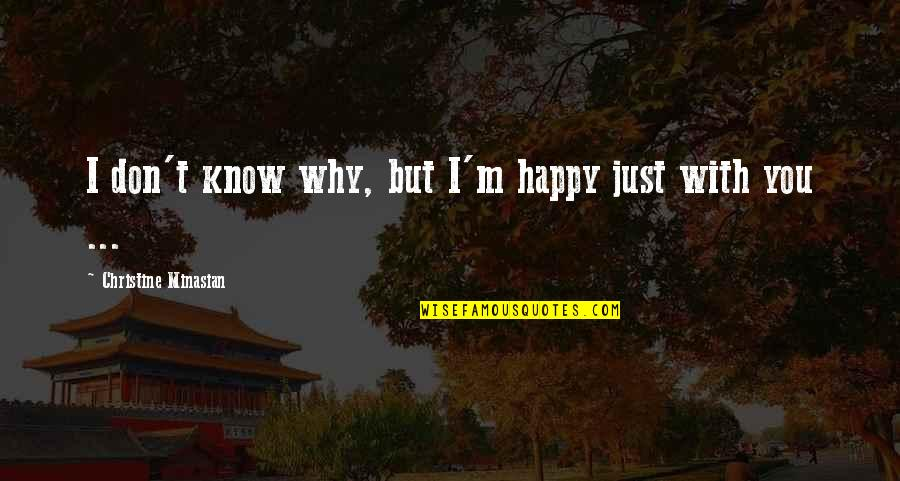 I Don't Know Why I Love You Quotes By Christine Minasian: I don't know why, but I'm happy just