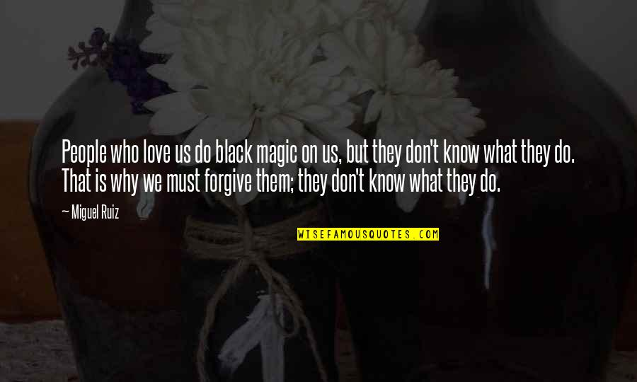 I Don't Know Why I Love You Quotes By Miguel Ruiz: People who love us do black magic on