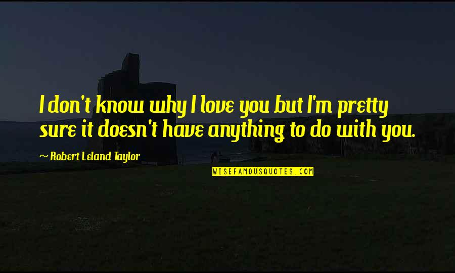 I Don't Know Why I Love You Quotes By Robert Leland Taylor: I don't know why I love you but