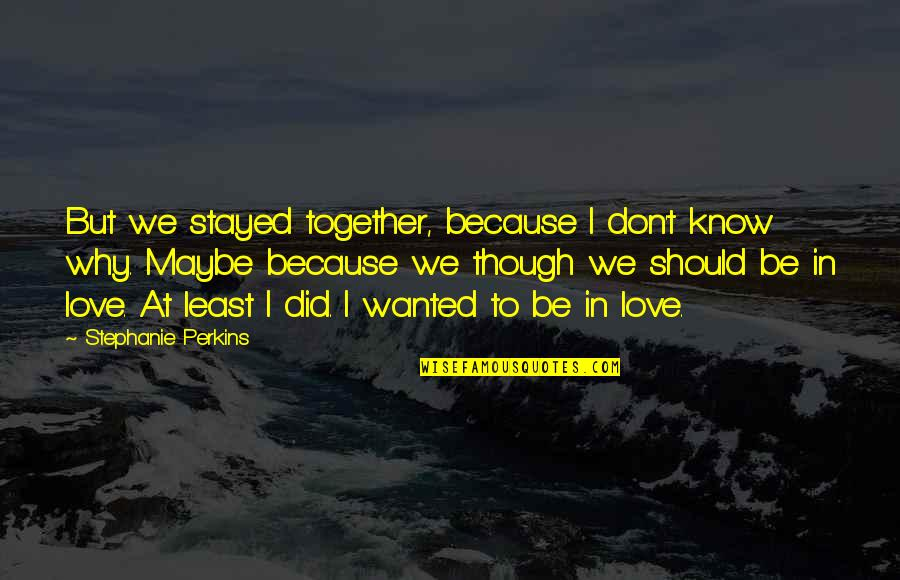 I Don't Know Why I Love You Quotes By Stephanie Perkins: But we stayed together, because I don't know