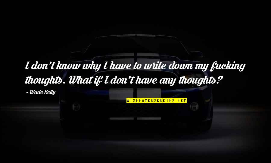 I Don't Know Why I Love You Quotes By Wade Kelly: I don't know why I have to write