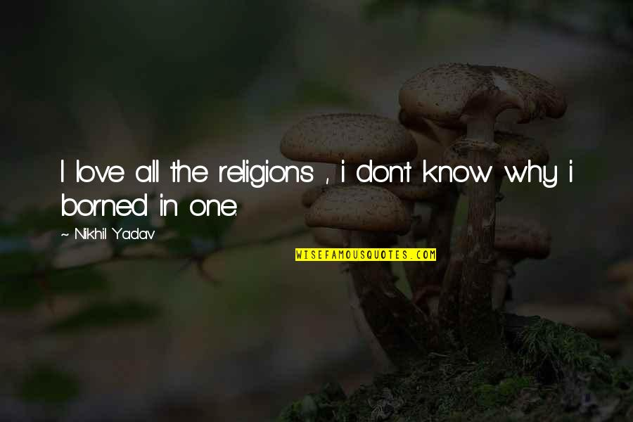 I Don't Know Why I Love You So Much Quotes By Nikhil Yadav: I love all the religions , i don't