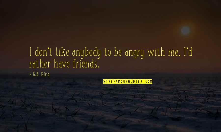 I Don't Like Anybody Quotes By B.B. King: I don't like anybody to be angry with