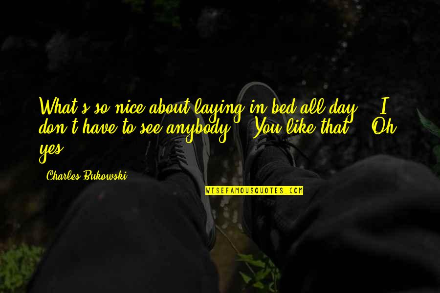 I Don't Like Anybody Quotes By Charles Bukowski: What's so nice about laying in bed all