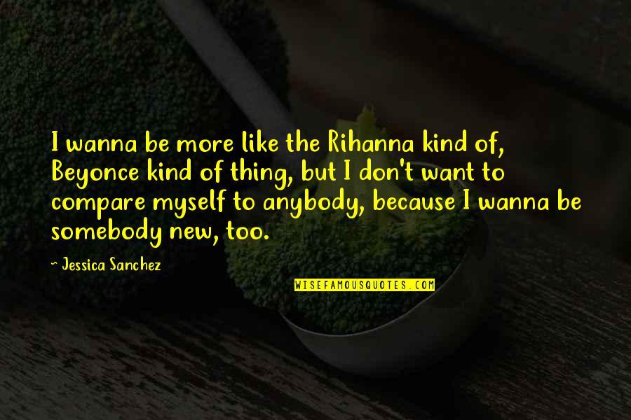 I Don't Like Anybody Quotes By Jessica Sanchez: I wanna be more like the Rihanna kind