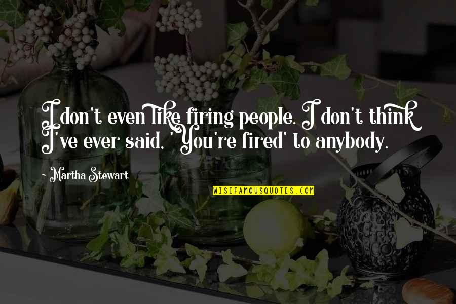 I Don't Like Anybody Quotes By Martha Stewart: I don't even like firing people. I don't
