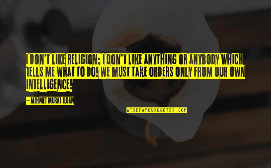 I Don't Like Anybody Quotes By Mehmet Murat Ildan: I don't like religion; I don't like anything