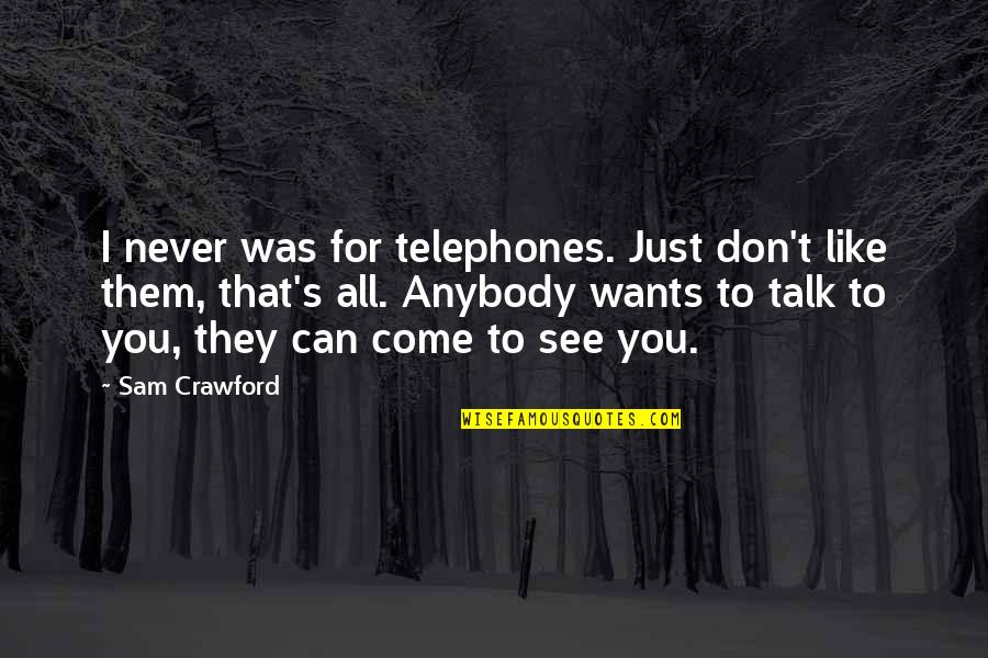 I Don't Like Anybody Quotes By Sam Crawford: I never was for telephones. Just don't like