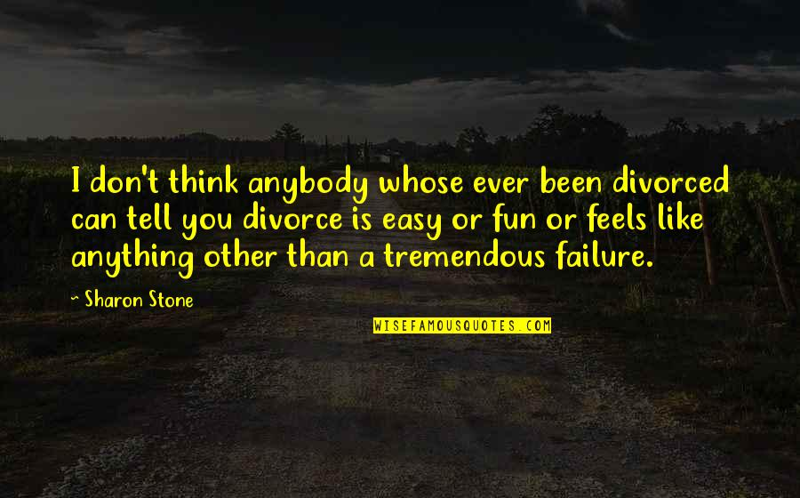I Don't Like Anybody Quotes By Sharon Stone: I don't think anybody whose ever been divorced