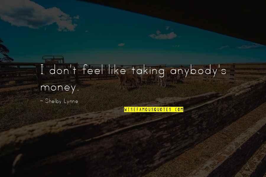 I Don't Like Anybody Quotes By Shelby Lynne: I don't feel like taking anybody's money.