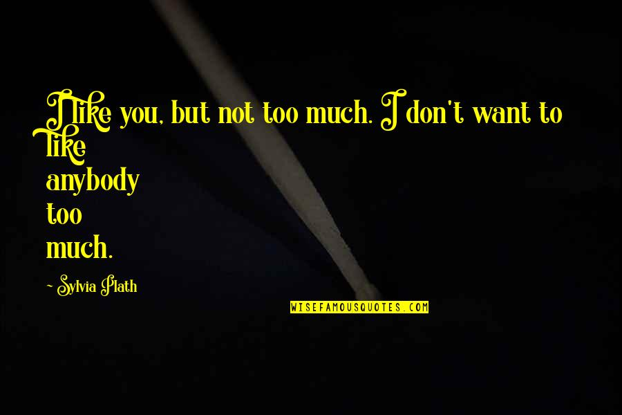 I Don't Like Anybody Quotes By Sylvia Plath: I like you, but not too much. I