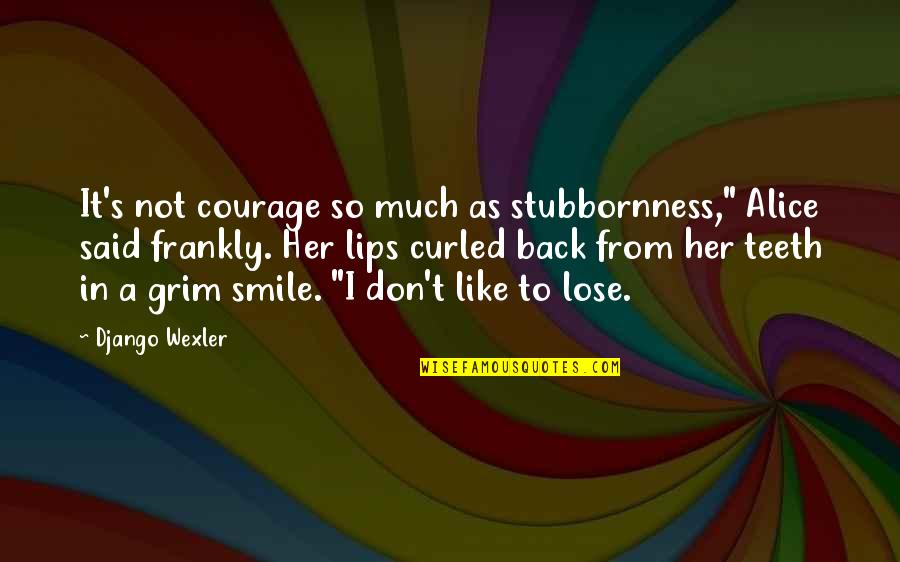 "I Don't Like Her Quotes By Django Wexler: It's not courage so much as stubbornness,"" Alice"