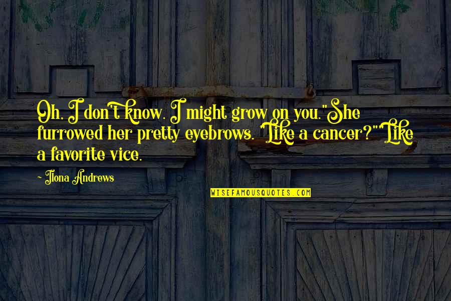 I Don't Like Her Quotes By Ilona Andrews: Oh, I don't know. I might grow on